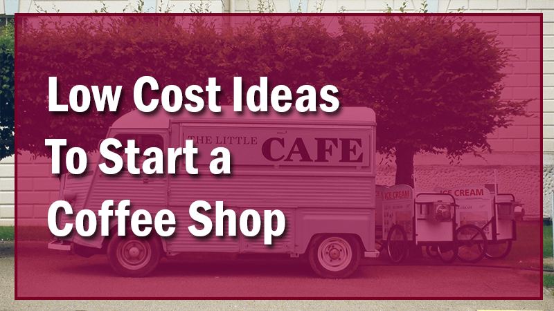 Low Cost Ideas For Starting A Coffee Shop Business With Little Money Open A Cafe