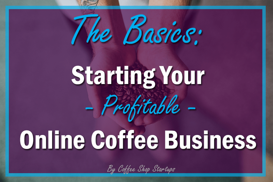 How To Start an Online Coffee Business - Coffee Shop Startups