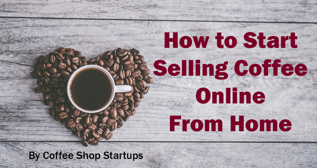 10 Easy Steps To Selling Coffee Online From Home Coffee Shop Startups